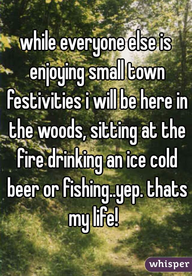 while everyone else is enjoying small town festivities i will be here in the woods, sitting at the fire drinking an ice cold beer or fishing..yep. thats my life!