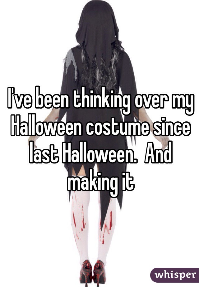 I've been thinking over my Halloween costume since last Halloween.  And making it