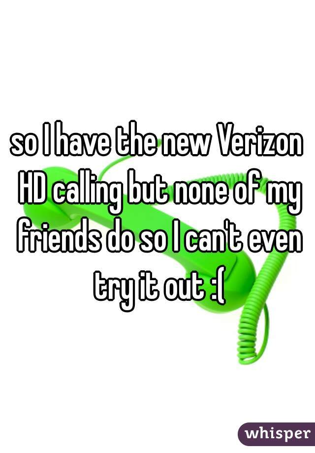 so I have the new Verizon HD calling but none of my friends do so I can't even try it out :(