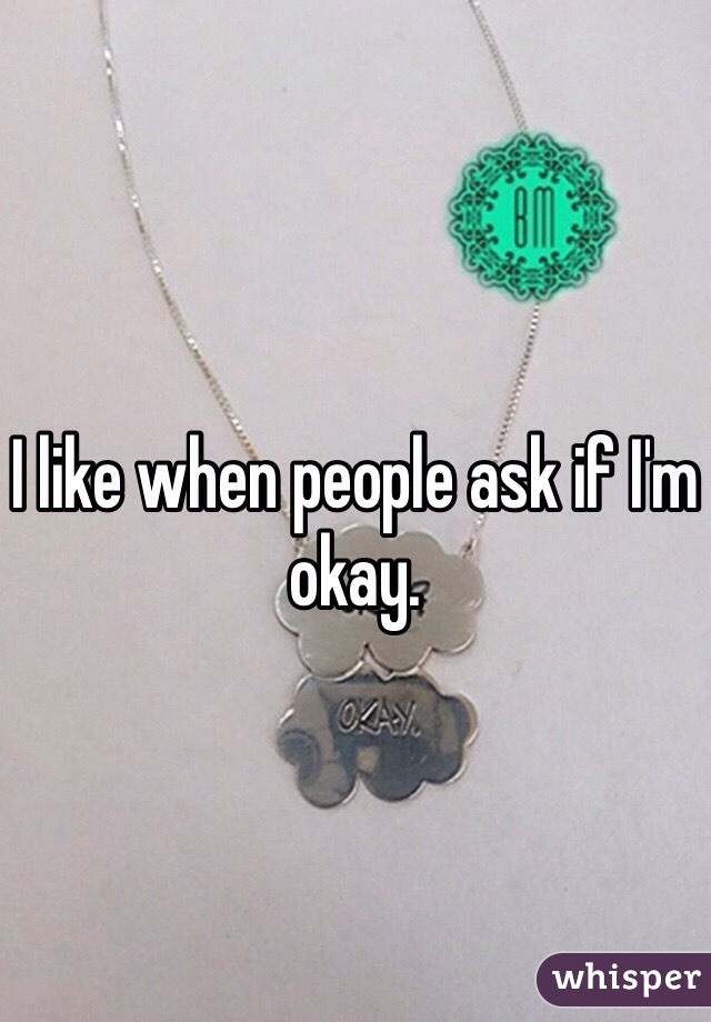 I like when people ask if I'm okay.