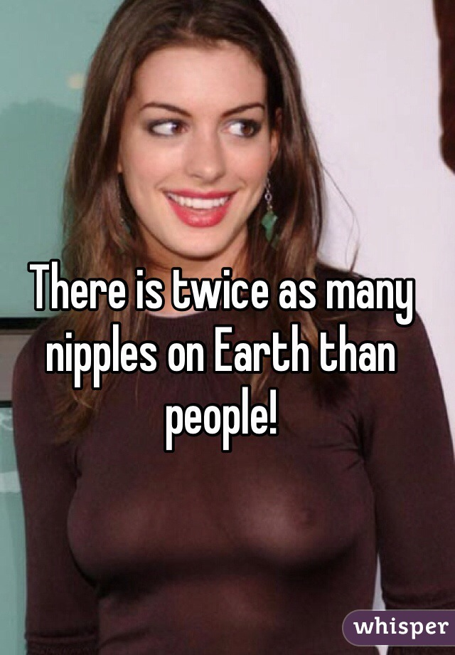 There is twice as many nipples on Earth than people!