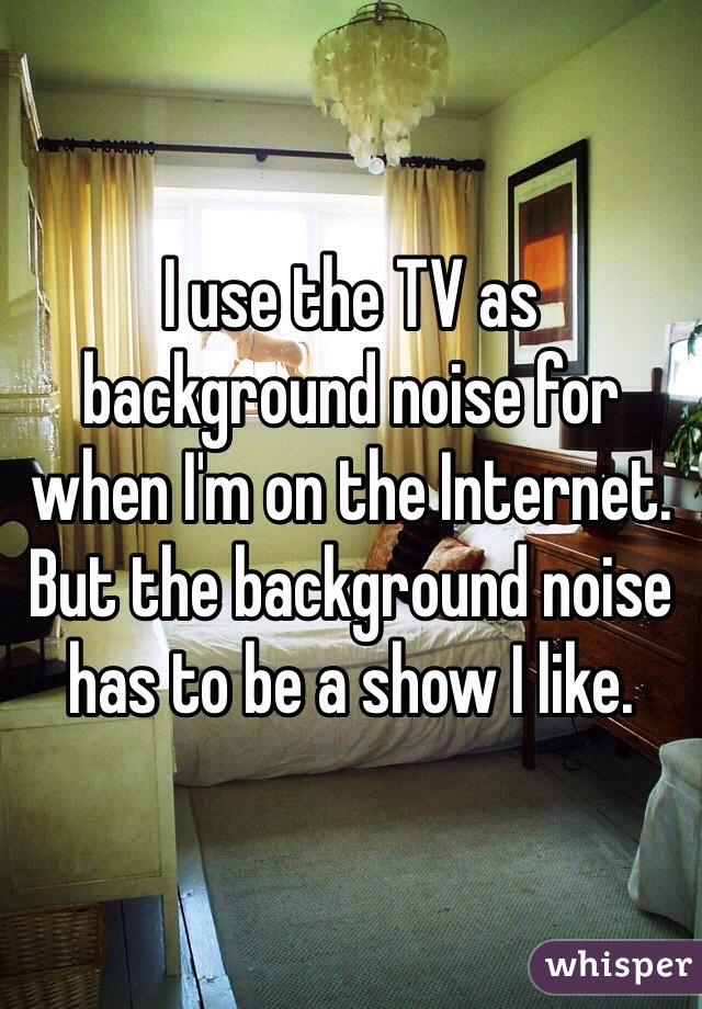I use the TV as background noise for when I'm on the Internet. But the background noise has to be a show I like.