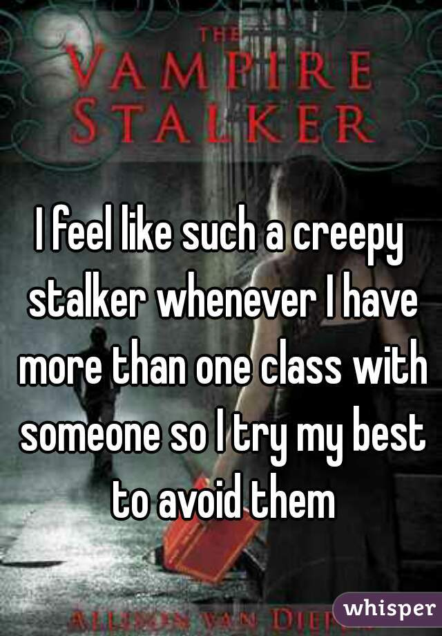 I feel like such a creepy stalker whenever I have more than one class with someone so I try my best to avoid them