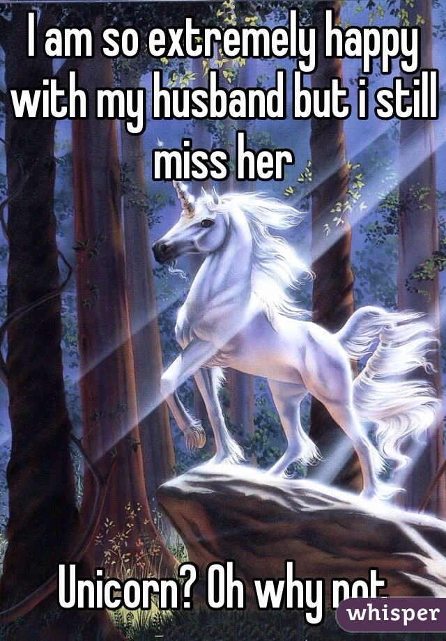 I am so extremely happy with my husband but i still miss her       Unicorn? Oh why not