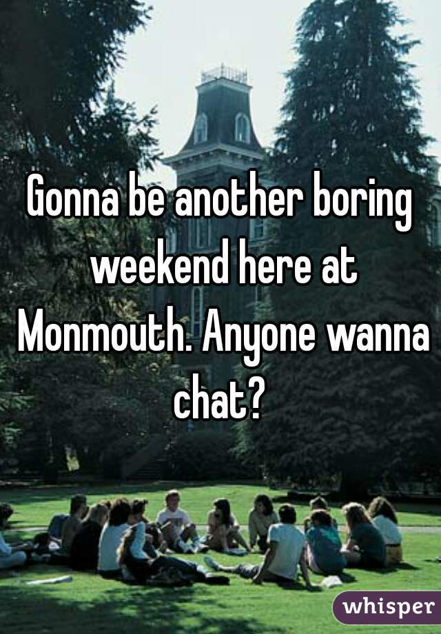Gonna be another boring weekend here at Monmouth. Anyone wanna chat?