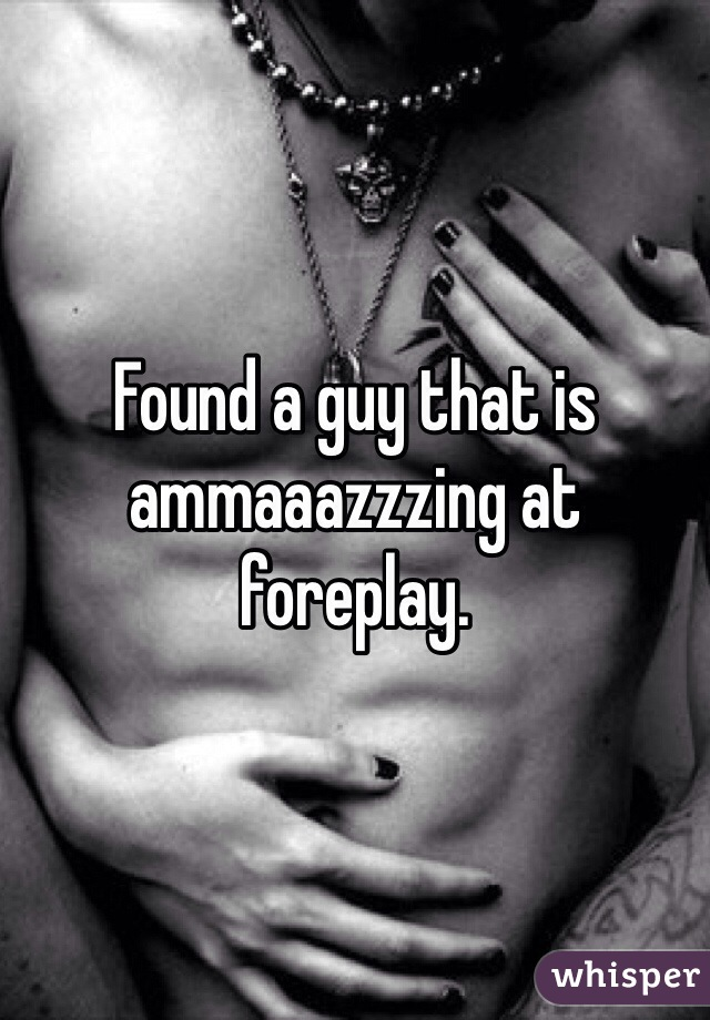 Found a guy that is ammaaazzzing at foreplay.