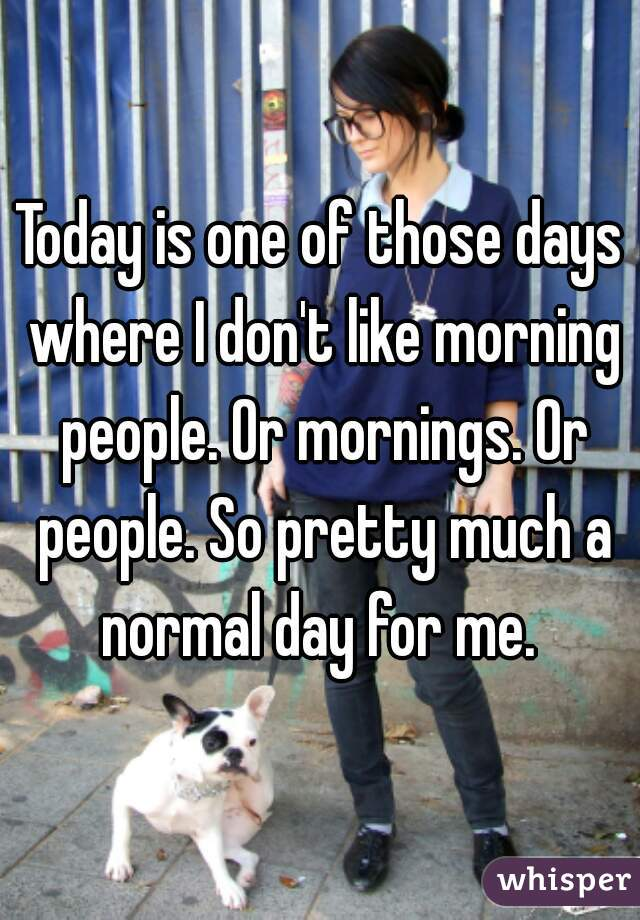 Today is one of those days where I don't like morning people. Or mornings. Or people. So pretty much a normal day for me.
