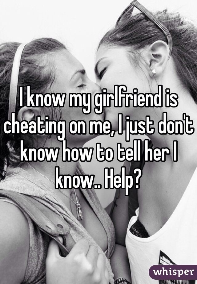 I know my girlfriend is cheating on me, I just don't know how to tell her I know.. Help?