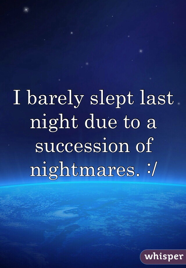 I barely slept last night due to a succession of nightmares. :/