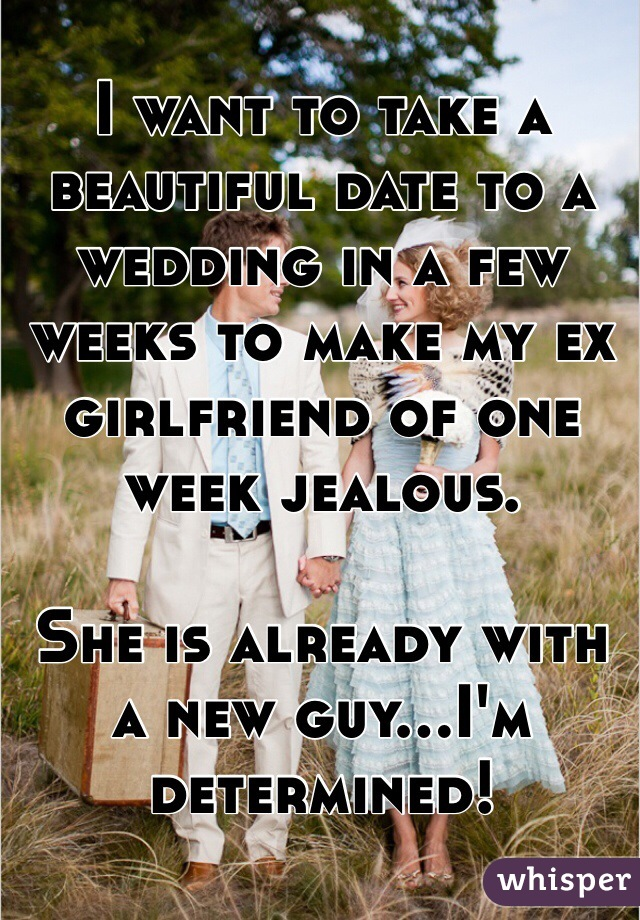 I want to take a beautiful date to a wedding in a few weeks to make my ex girlfriend of one week jealous.   She is already with a new guy...I'm determined!