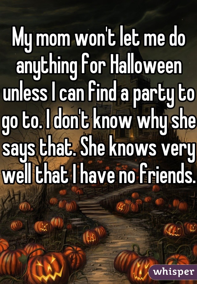 My mom won't let me do anything for Halloween unless I can find a party to go to. I don't know why she says that. She knows very well that I have no friends.