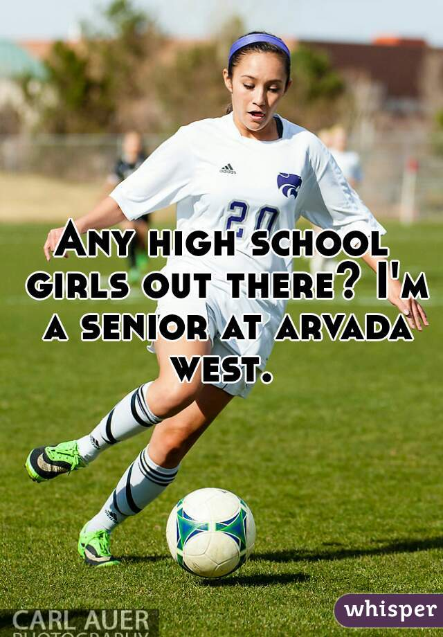 Any high school girls out there? I'm a senior at arvada west.