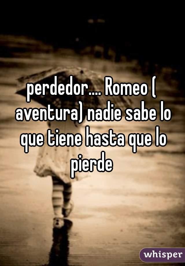 perdedor.... Romeo ( aventura) nadie sabe lo que tiene hasta que lo pierde