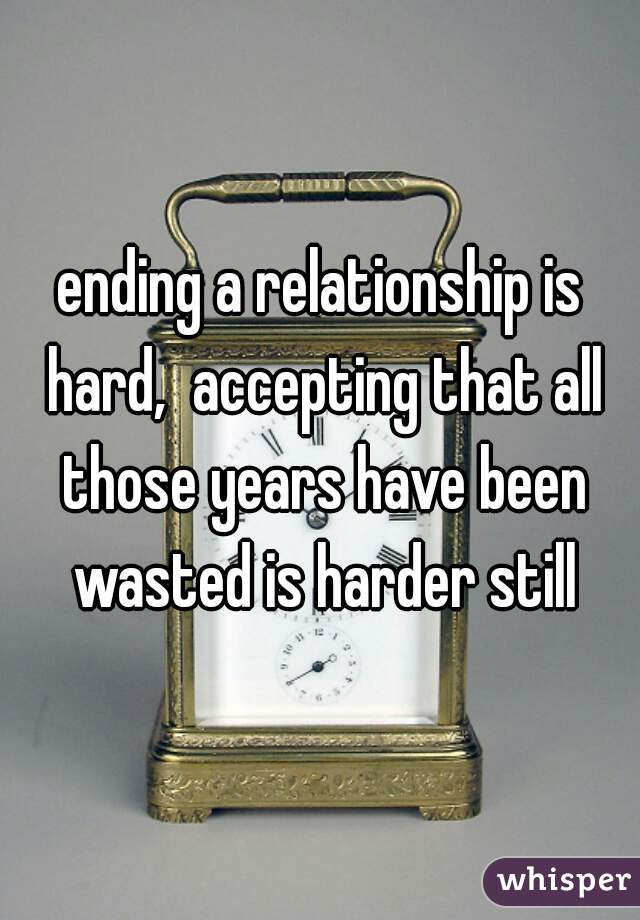 ending a relationship is hard,  accepting that all those years have been wasted is harder still