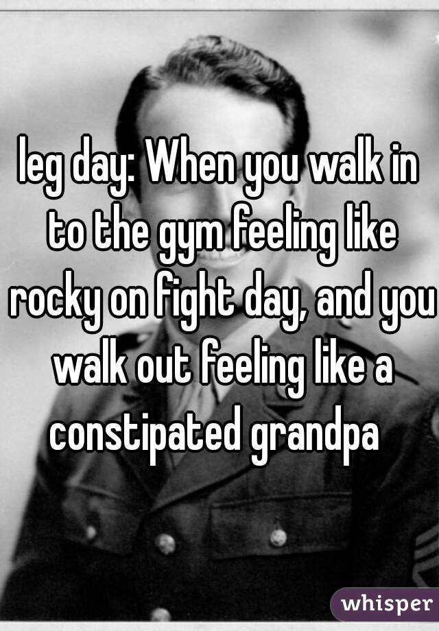 leg day: When you walk in to the gym feeling like rocky on fight day, and you walk out feeling like a constipated grandpa