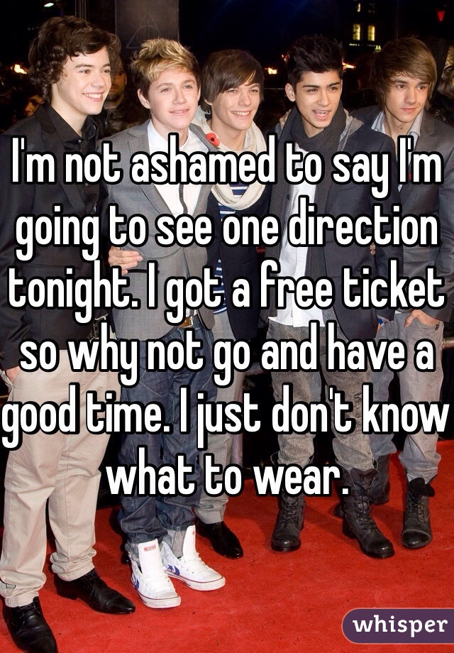 I'm not ashamed to say I'm going to see one direction tonight. I got a free ticket so why not go and have a good time. I just don't know what to wear.