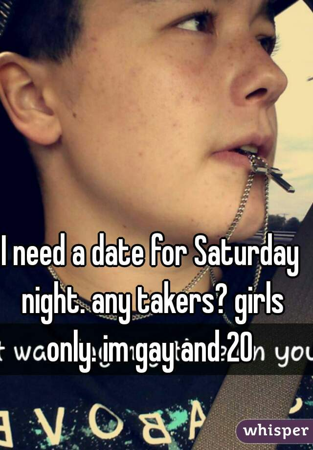 I need a date for Saturday night. any takers? girls only. im gay and 20