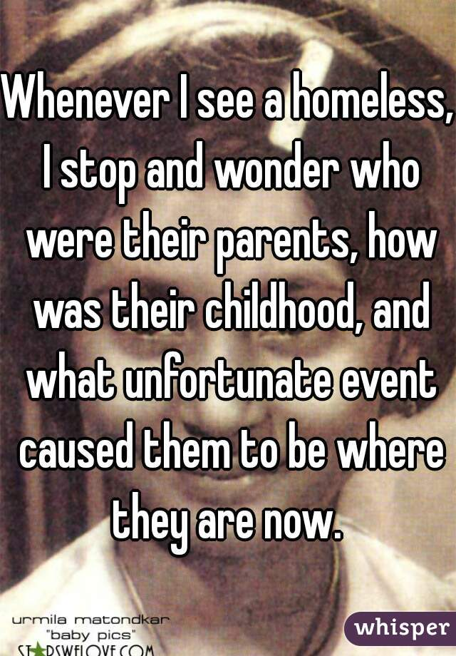Whenever I see a homeless, I stop and wonder who were their parents, how was their childhood, and what unfortunate event caused them to be where they are now.