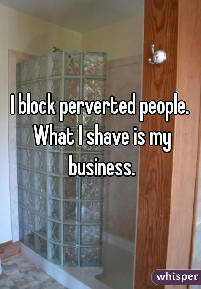 I block perverted people. What I shave is my business.