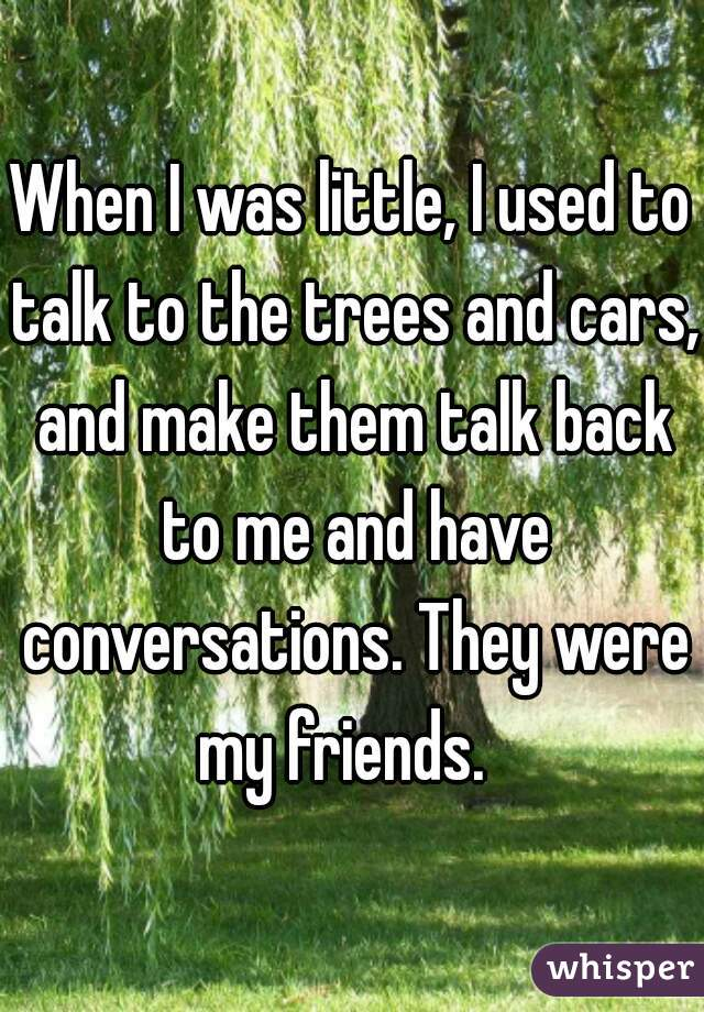 When I was little, I used to talk to the trees and cars, and make them talk back to me and have conversations. They were my friends.