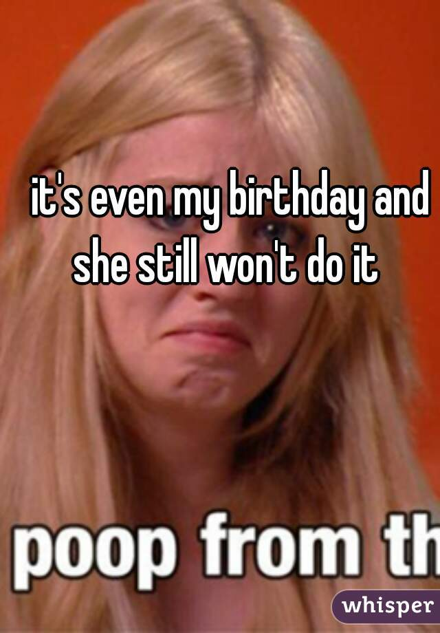 it's even my birthday and she still won't do it