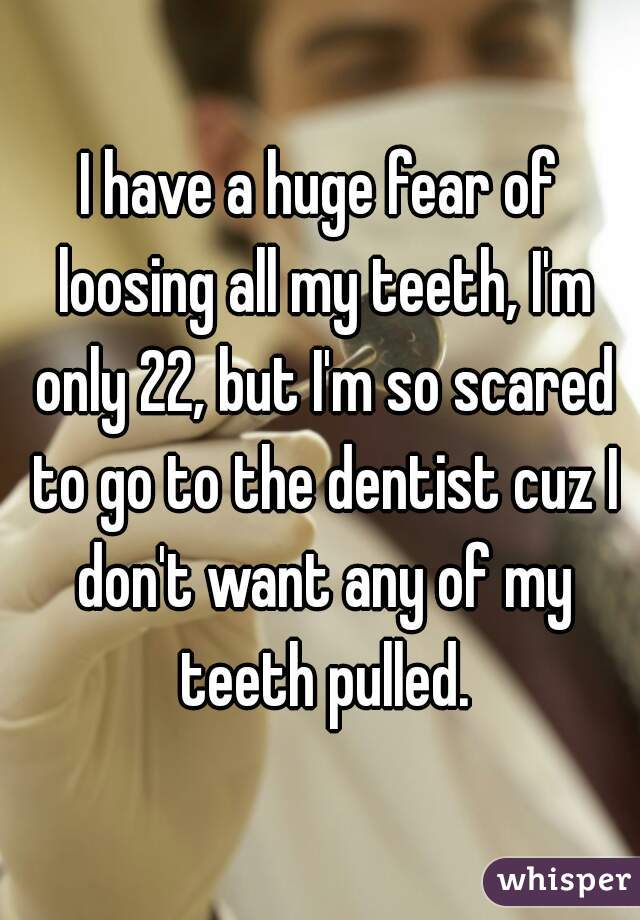 I have a huge fear of loosing all my teeth, I'm only 22, but I'm so scared to go to the dentist cuz I don't want any of my teeth pulled.