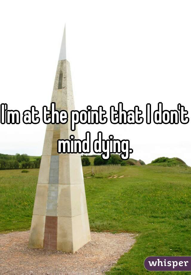 I'm at the point that I don't mind dying.