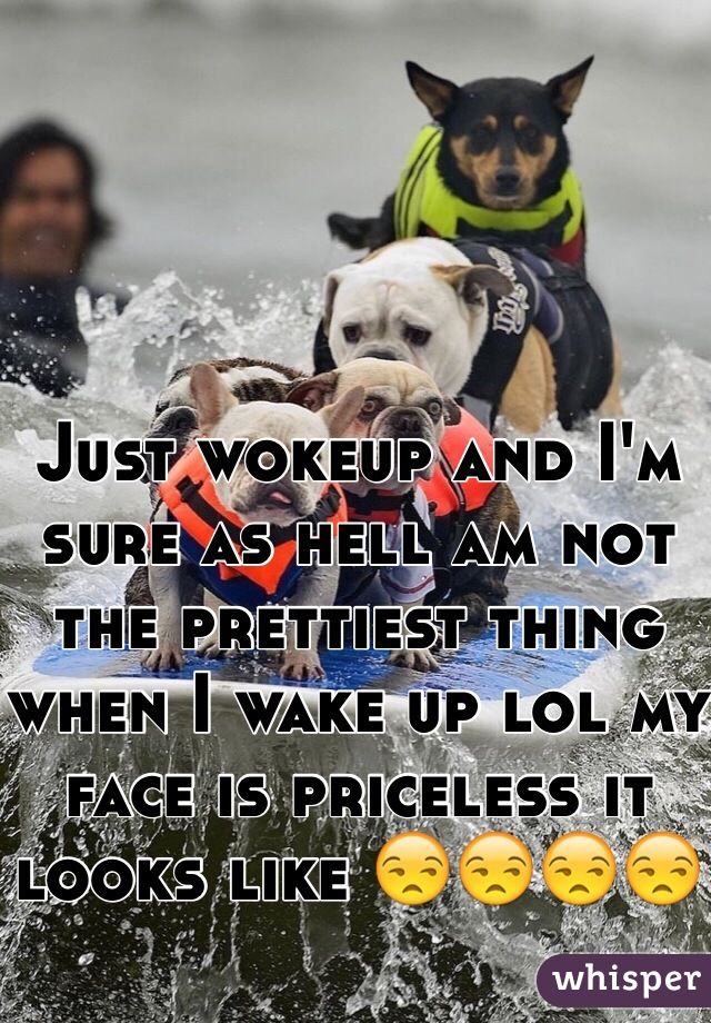 Just wokeup and I'm sure as hell am not the prettiest thing when I wake up lol my face is priceless it looks like 😒😒😒😒