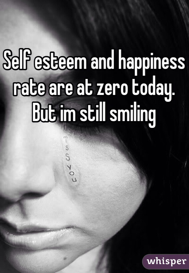 Self esteem and happiness rate are at zero today. But im still smiling