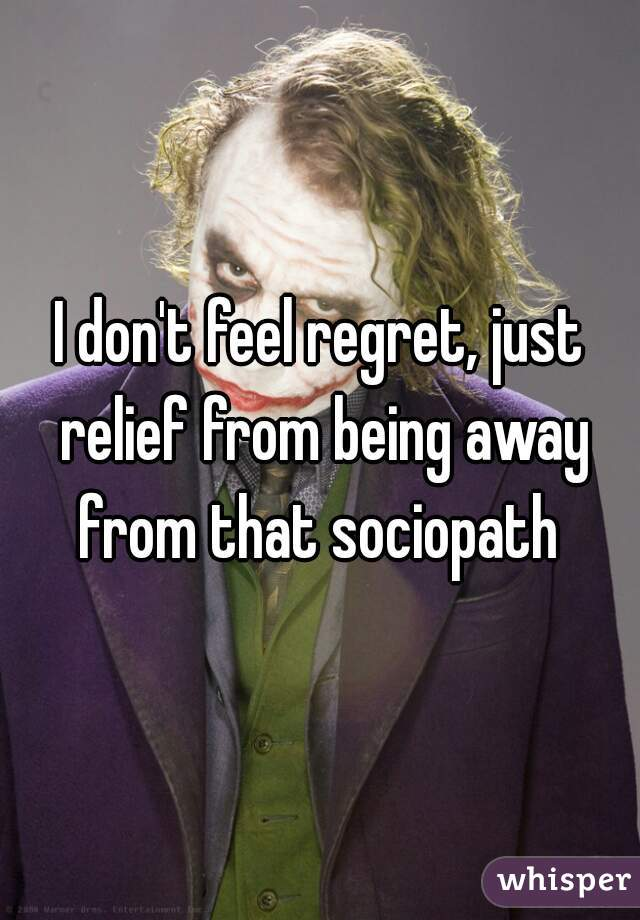 I don't feel regret, just relief from being away from that sociopath