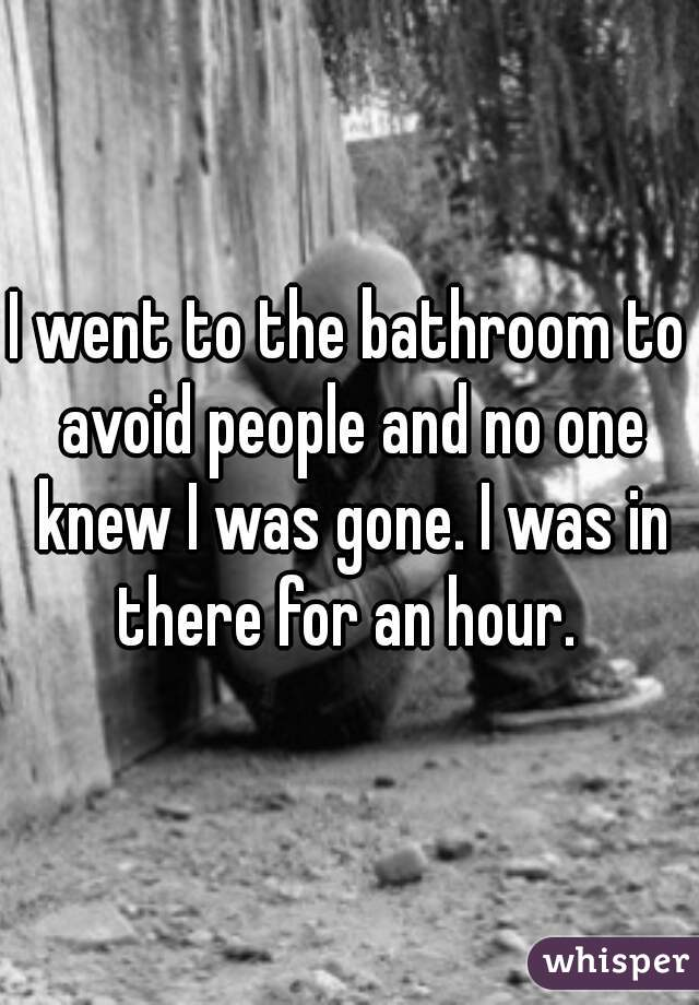 I went to the bathroom to avoid people and no one knew I was gone. I was in there for an hour.