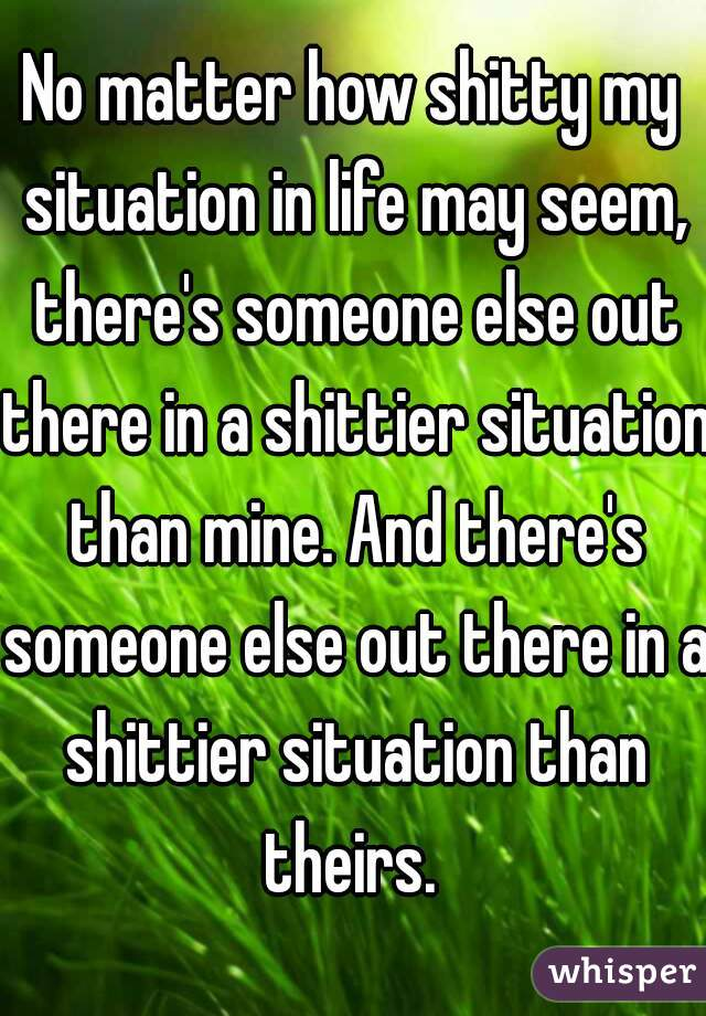 No matter how shitty my situation in life may seem, there's someone else out there in a shittier situation than mine. And there's someone else out there in a shittier situation than theirs.