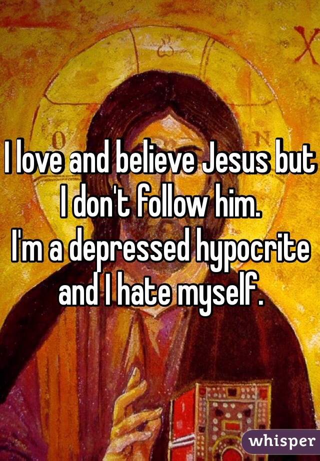 I love and believe Jesus but I don't follow him.  I'm a depressed hypocrite and I hate myself.