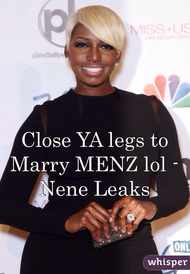 Close YA legs to Marry MENZ lol -Nene Leaks