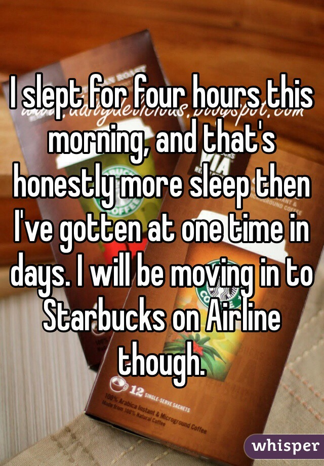 I slept for four hours this morning, and that's honestly more sleep then I've gotten at one time in days. I will be moving in to Starbucks on Airline though.