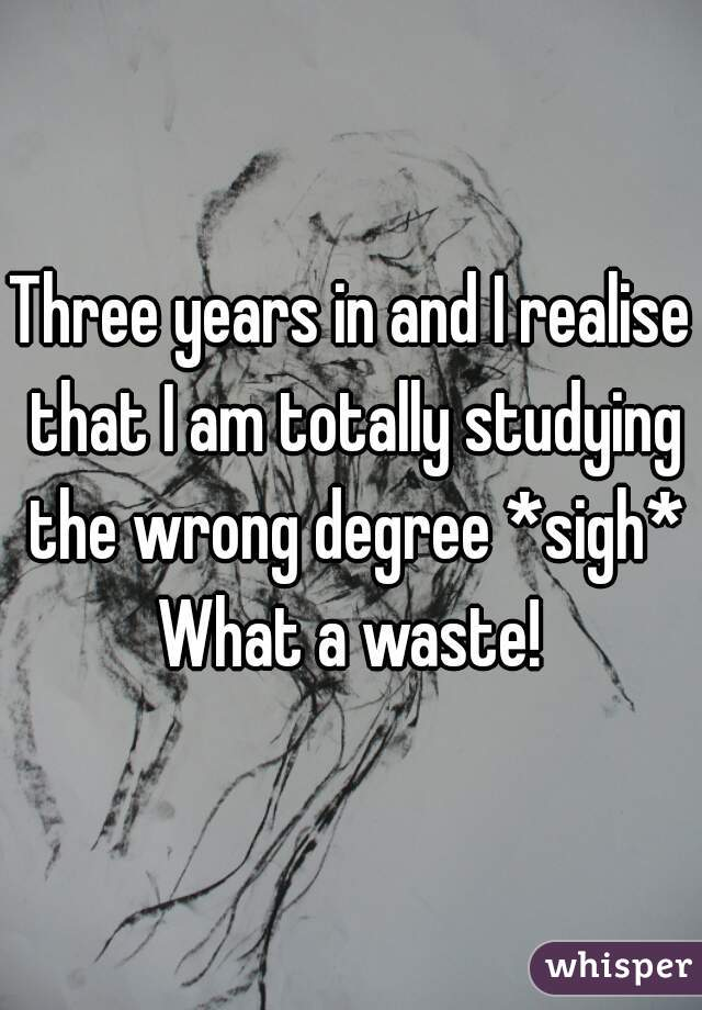 Three years in and I realise that I am totally studying the wrong degree *sigh* What a waste!