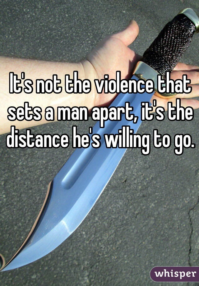 It's not the violence that sets a man apart, it's the distance he's willing to go.