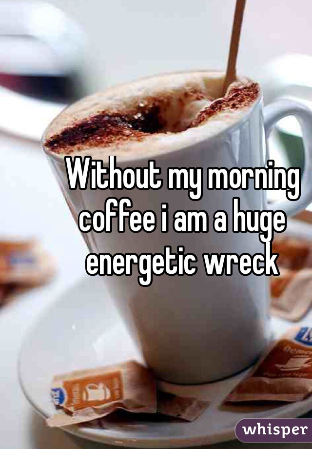 Without my morning coffee i am a huge energetic wreck
