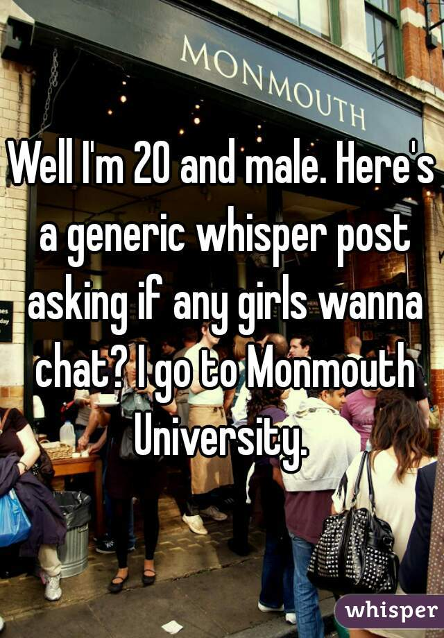 Well I'm 20 and male. Here's a generic whisper post asking if any girls wanna chat? I go to Monmouth University.