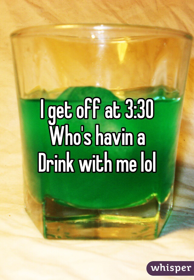 I get off at 3:30 Who's havin a  Drink with me lol