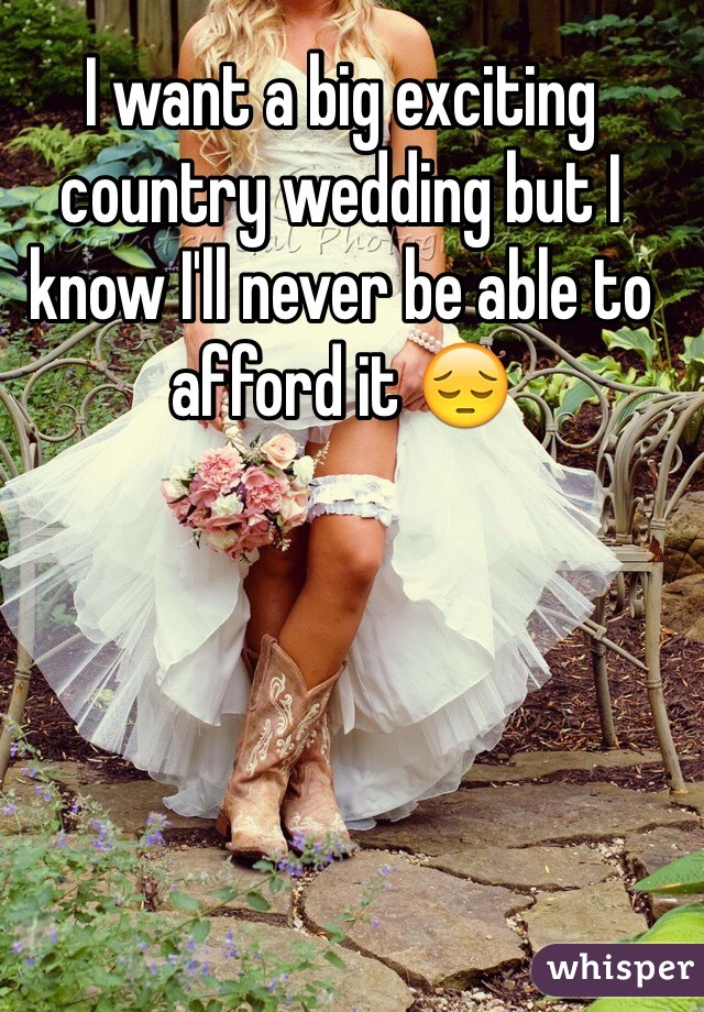 I want a big exciting country wedding but I know I'll never be able to afford it 😔
