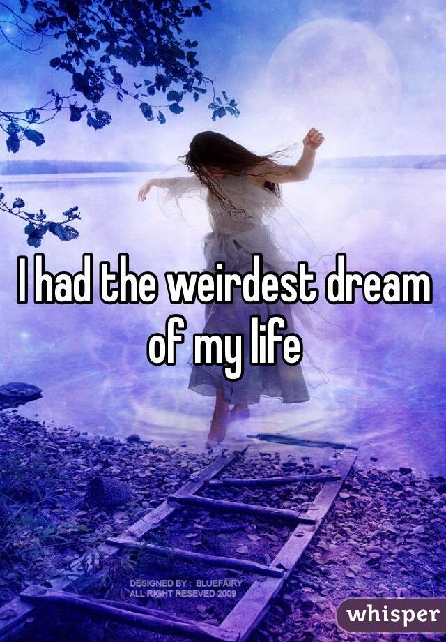 I had the weirdest dream of my life