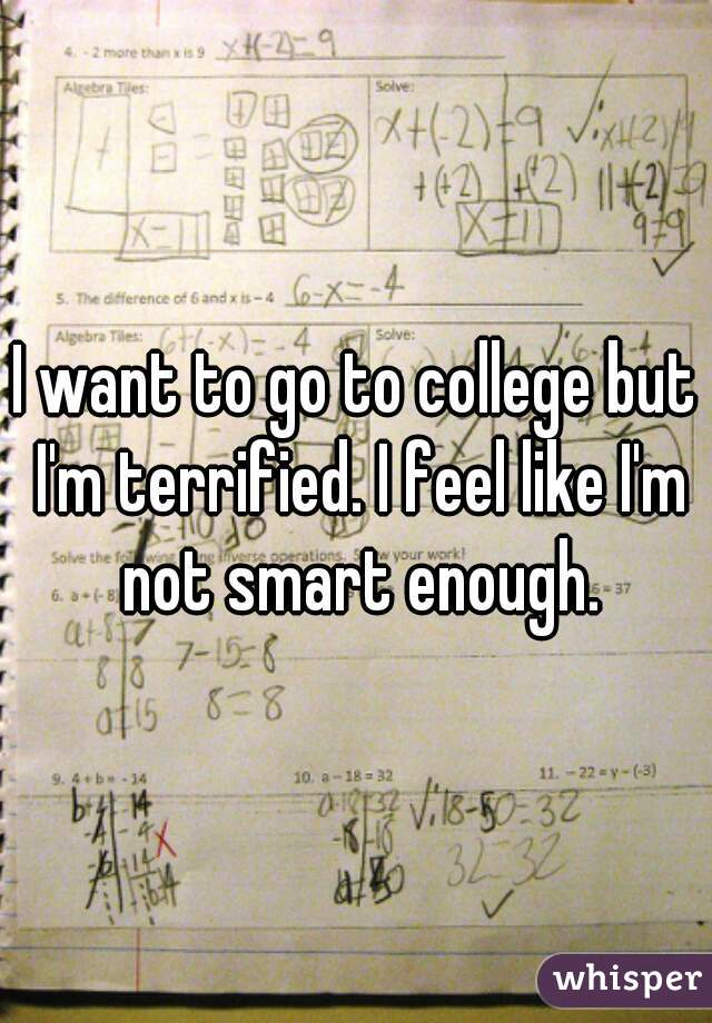 I want to go to college but I'm terrified. I feel like I'm not smart enough.
