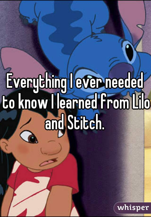 Everything I ever needed to know I learned from Lilo and Stitch.
