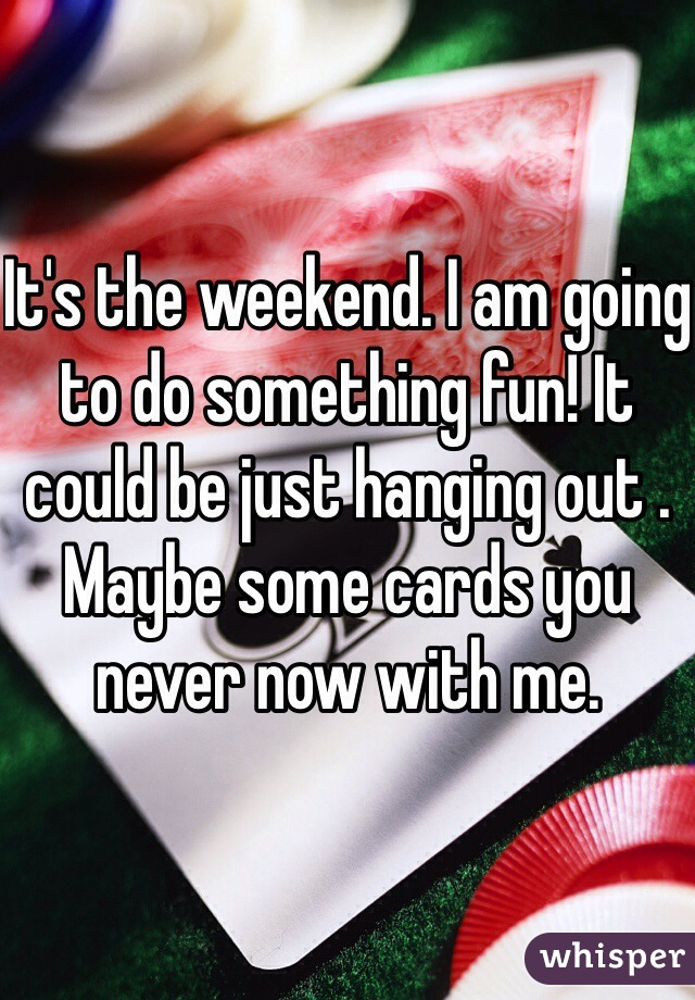 It's the weekend. I am going to do something fun! It could be just hanging out . Maybe some cards you never now with me.