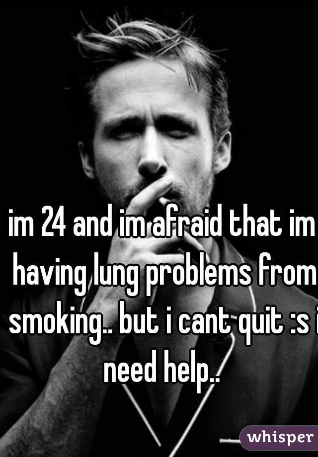 im 24 and im afraid that im having lung problems from smoking.. but i cant quit :s i need help..