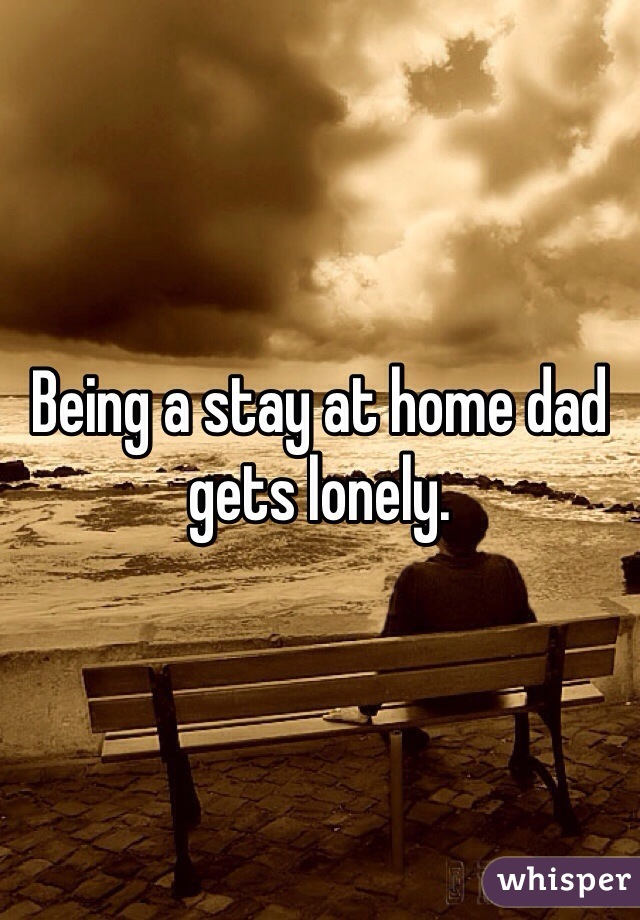 Being a stay at home dad gets lonely.