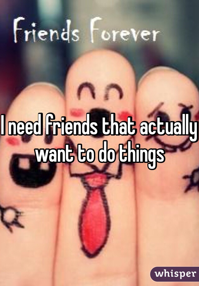 I need friends that actually want to do things