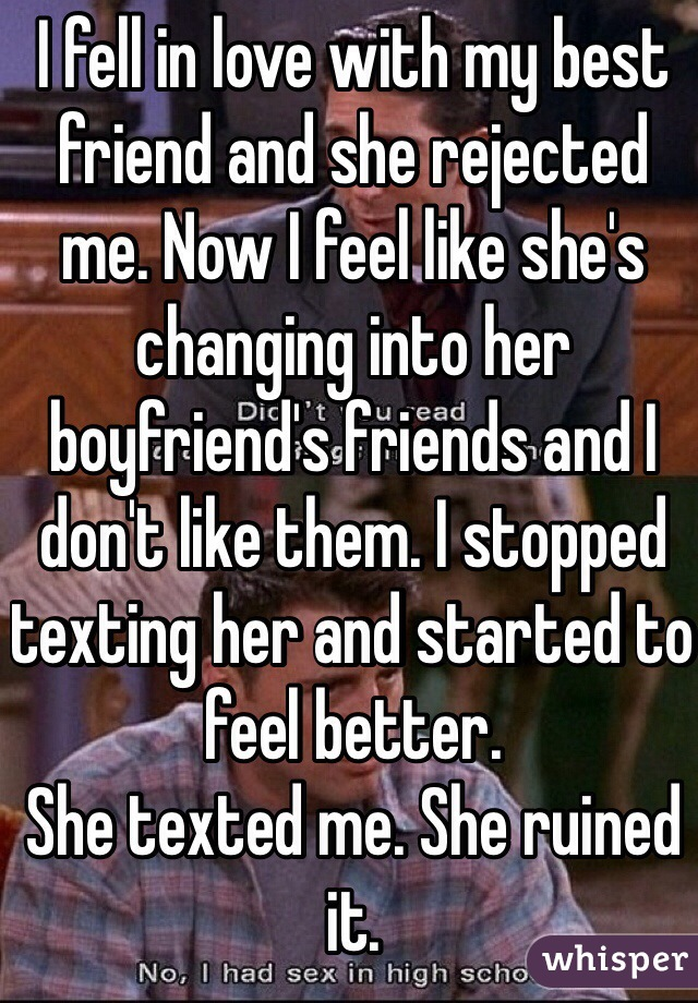 I fell in love with my best friend and she rejected me. Now I feel like she's changing into her boyfriend's friends and I don't like them. I stopped texting her and started to feel better. She texted me. She ruined it.