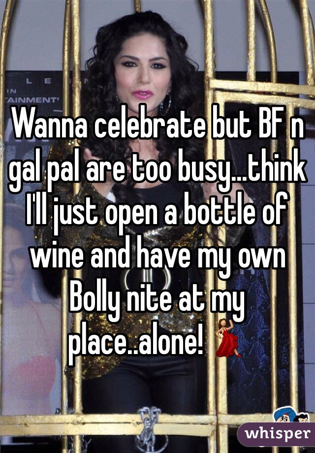 Wanna celebrate but BF n gal pal are too busy...think I'll just open a bottle of wine and have my own Bolly nite at my place..alone!💃
